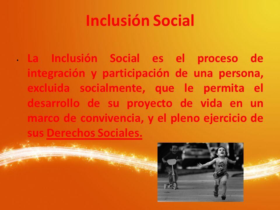 Inclusión Social La Inclusión Social es el proceso de integración y participación de una persona, excluida socialmente, que le permita el desarrollo d