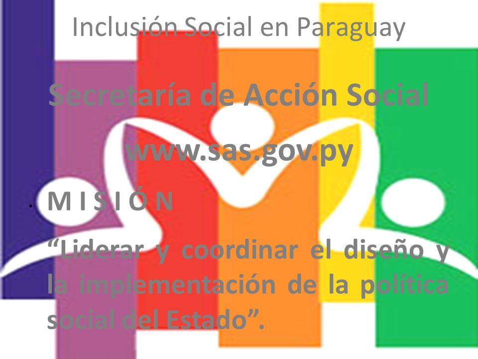 Inclusión Social en Paraguay Secretaría de Acción Social www.sas.gov.py M I S I Ó N Liderar y coordinar el diseño y la implementación de la política s