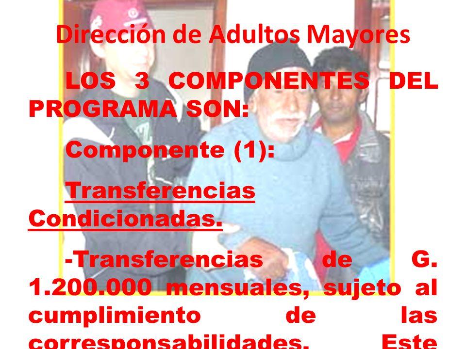 Dirección de Adultos Mayores LOS 3 COMPONENTES DEL PROGRAMA SON: Componente (1): Transferencias Condicionadas. -Transferencias de G. 1.200.000 mensual