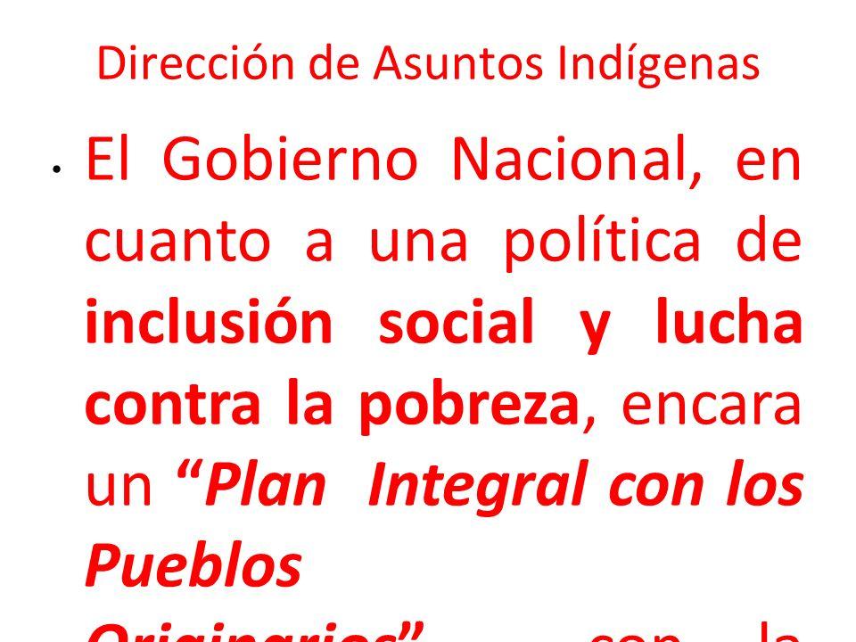 Dirección de Asuntos Indígenas El Gobierno Nacional, en cuanto a una política de inclusión social y lucha contra la pobreza, encara un Plan Integral c