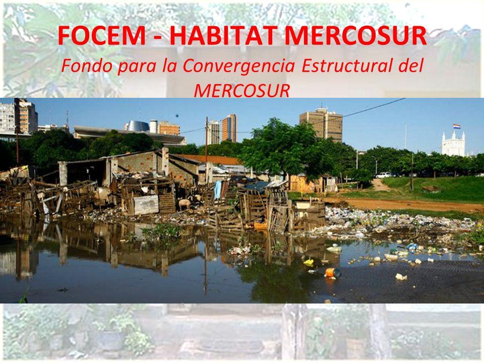 FOCEM - HABITAT MERCOSUR Fondo para la Convergencia Estructural del MERCOSUR Destinado al Financiamiento para el mejoramiento del Capital humano y soc