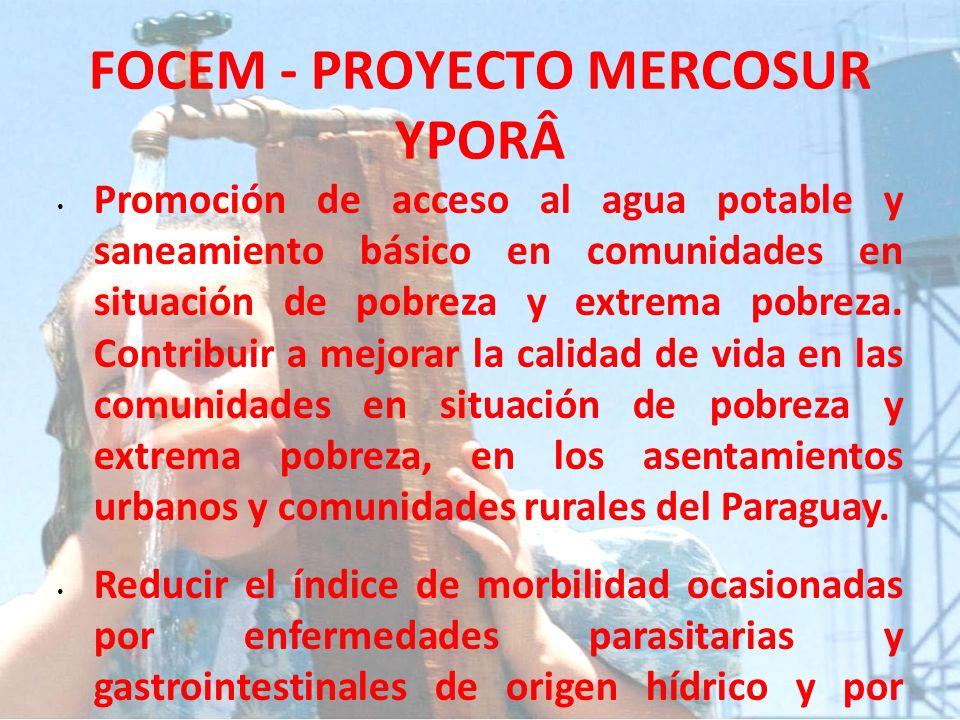 FOCEM - PROYECTO MERCOSUR YPORÂ Promoción de acceso al agua potable y saneamiento básico en comunidades en situación de pobreza y extrema pobreza. Con