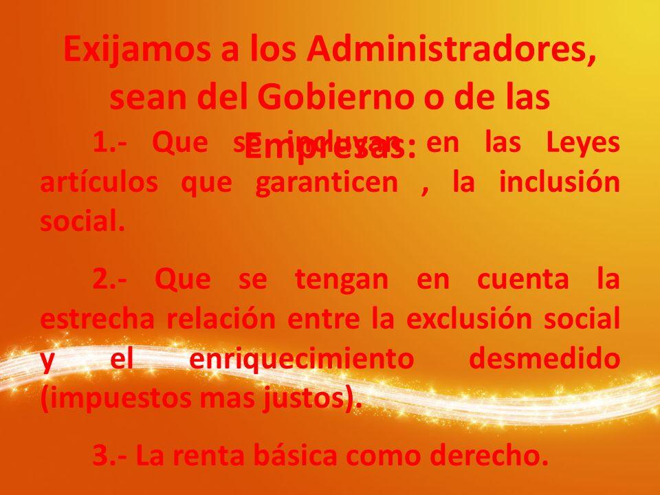 Exijamos a los Administradores, sean del Gobierno o de las Empresas: 1.- Que se incluyan en las Leyes artículos que garanticen, la inclusión social. 2