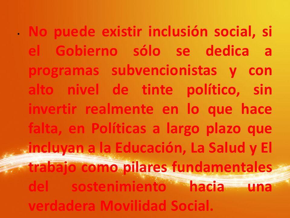 No puede existir inclusión social, si el Gobierno sólo se dedica a programas subvencionistas y con alto nivel de tinte político, sin invertir realment