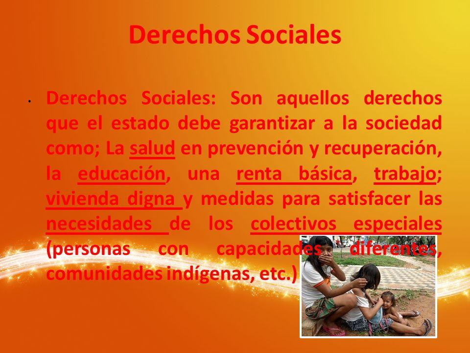 Derechos Sociales Derechos Sociales: Son aquellos derechos que el estado debe garantizar a la sociedad como; La salud en prevención y recuperación, la