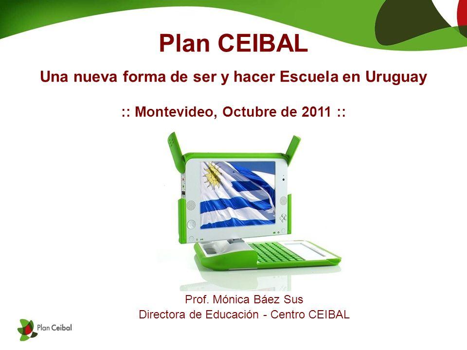 Plan CEIBAL Una nueva forma de ser y hacer Escuela en Uruguay :: Montevideo, Octubre de 2011 :: Prof.