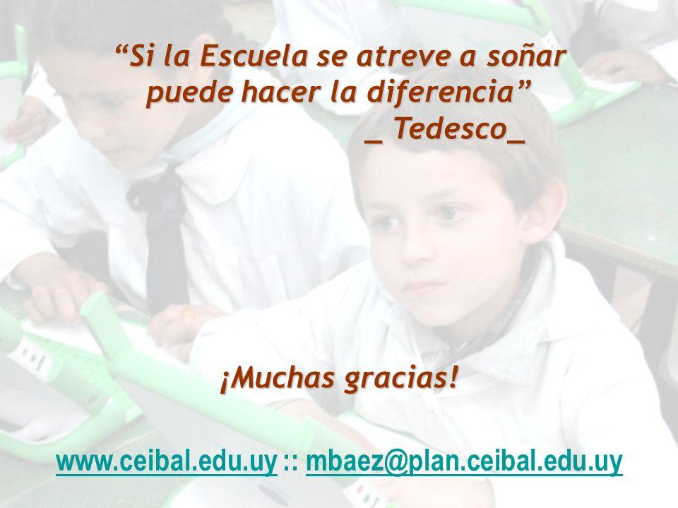 www.ceibal.edu.uy :: mbaez@plan.ceibal.edu.uy Si la Escuela se atreve a soñar puede hacer la diferencia _ Tedesco_ _ Tedesco_ ¡Muchas gracias!