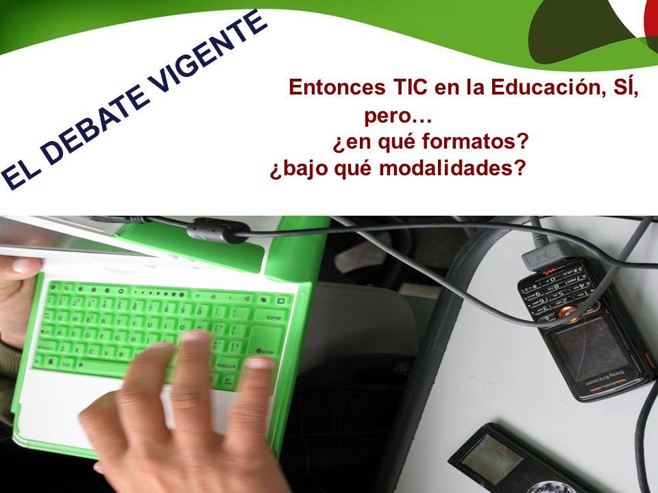 EL DEBATE VIGENTE Entonces TIC en la Educación, SÍ, pero… ¿en qué formatos? ¿bajo qué modalidades?
