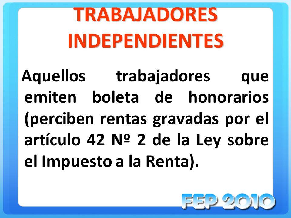 TRABAJADORES INDEPENDIENTES Aquellos trabajadores que emiten boleta de honorarios (perciben rentas gravadas por el artículo 42 Nº 2 de la Ley sobre el