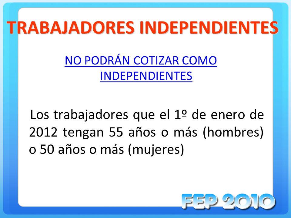 TRABAJADORES INDEPENDIENTES NO PODRÁN COTIZAR COMO INDEPENDIENTES Los trabajadores que el 1º de enero de 2012 tengan 55 años o más (hombres) o 50 años