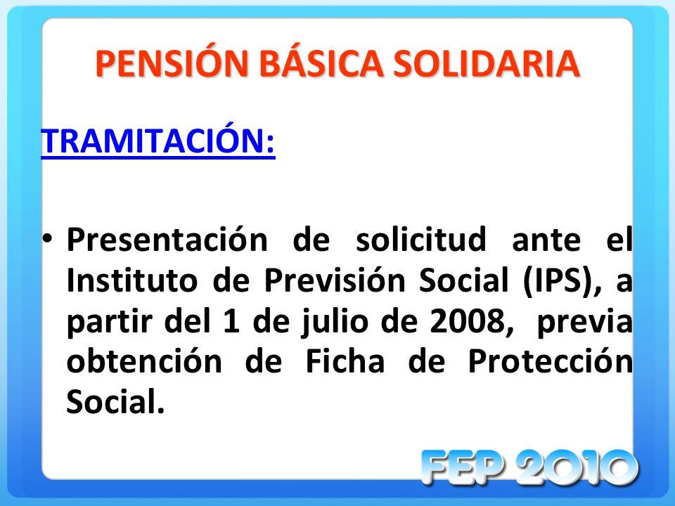 PENSIÓN BÁSICA SOLIDARIA TRAMITACIÓN: Presentación de solicitud ante el Instituto de Previsión Social (IPS), a partir del 1 de julio de 2008, previa obtención de Ficha de Protección Social.