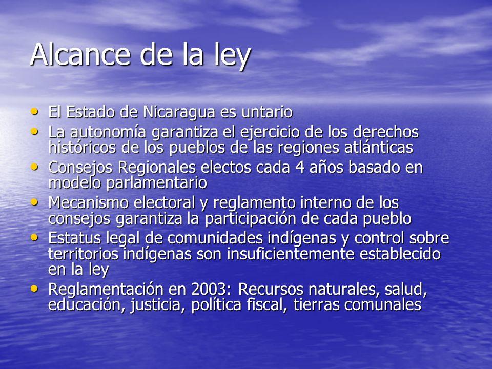 Alcance de la ley El Estado de Nicaragua es untario El Estado de Nicaragua es untario La autonomía garantiza el ejercicio de los derechos históricos de los pueblos de las regiones atlánticas La autonomía garantiza el ejercicio de los derechos históricos de los pueblos de las regiones atlánticas Consejos Regionales electos cada 4 años basado en modelo parlamentario Consejos Regionales electos cada 4 años basado en modelo parlamentario Mecanismo electoral y reglamento interno de los consejos garantiza la participación de cada pueblo Mecanismo electoral y reglamento interno de los consejos garantiza la participación de cada pueblo Estatus legal de comunidades indígenas y control sobre territorios indígenas son insuficientemente establecido en la ley Estatus legal de comunidades indígenas y control sobre territorios indígenas son insuficientemente establecido en la ley Reglamentación en 2003: Recursos naturales, salud, educación, justicia, política fiscal, tierras comunales Reglamentación en 2003: Recursos naturales, salud, educación, justicia, política fiscal, tierras comunales