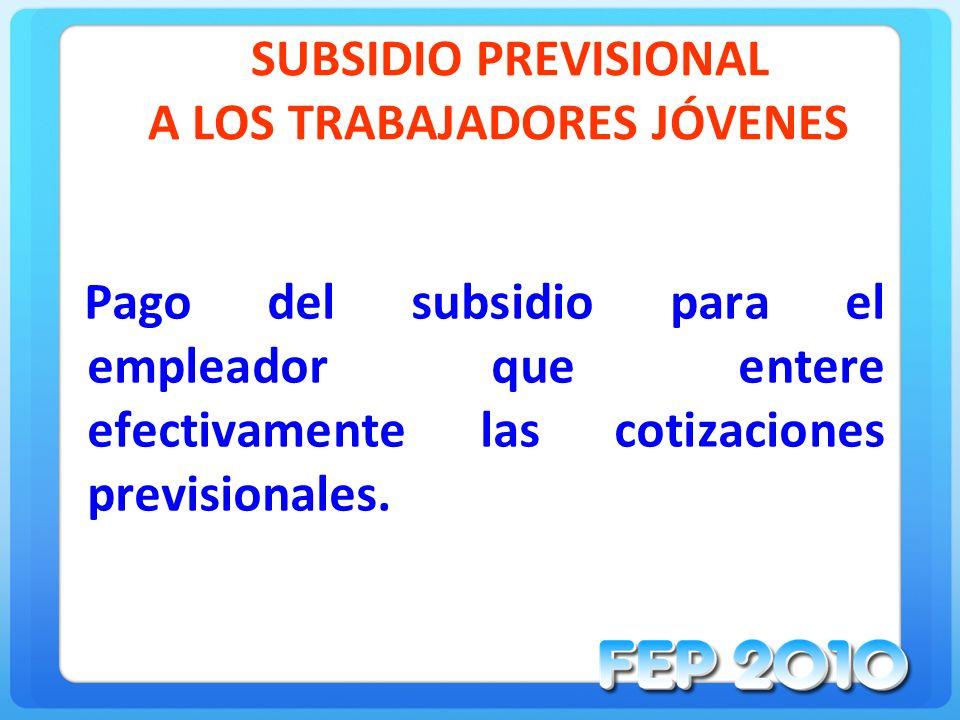 SUBSIDIO PREVISIONAL A LOS TRABAJADORES JÓVENES Pago del subsidio para el empleador que entere efectivamente las cotizaciones previsionales.