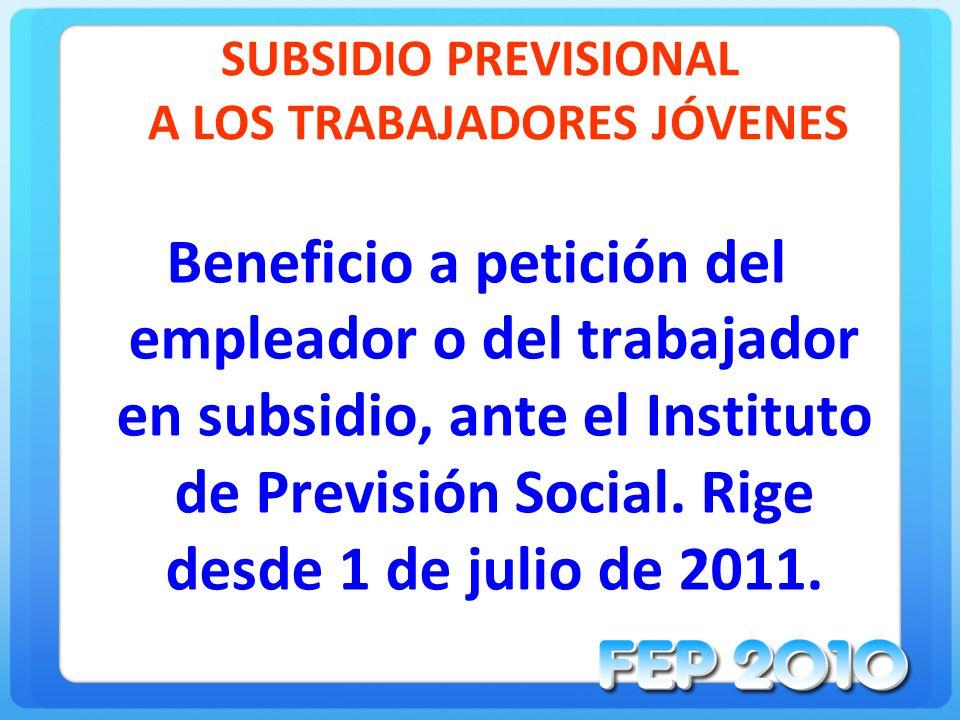 SUBSIDIO PREVISIONAL A LOS TRABAJADORES JÓVENES Beneficio a petición del empleador o del trabajador en subsidio, ante el Instituto de Previsión Social.