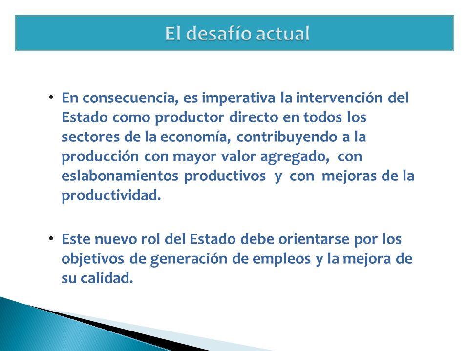 En consecuencia, es imperativa la intervención del Estado como productor directo en todos los sectores de la economía, contribuyendo a la producción con mayor valor agregado, con eslabonamientos productivos y con mejoras de la productividad.