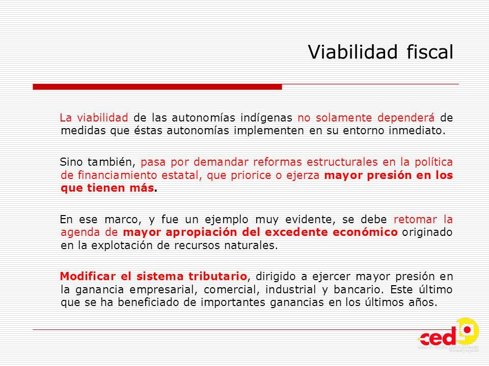 Viabilidad fiscal La viabilidad de las autonomías indígenas no solamente dependerá de medidas que éstas autonomías implementen en su entorno inmediato