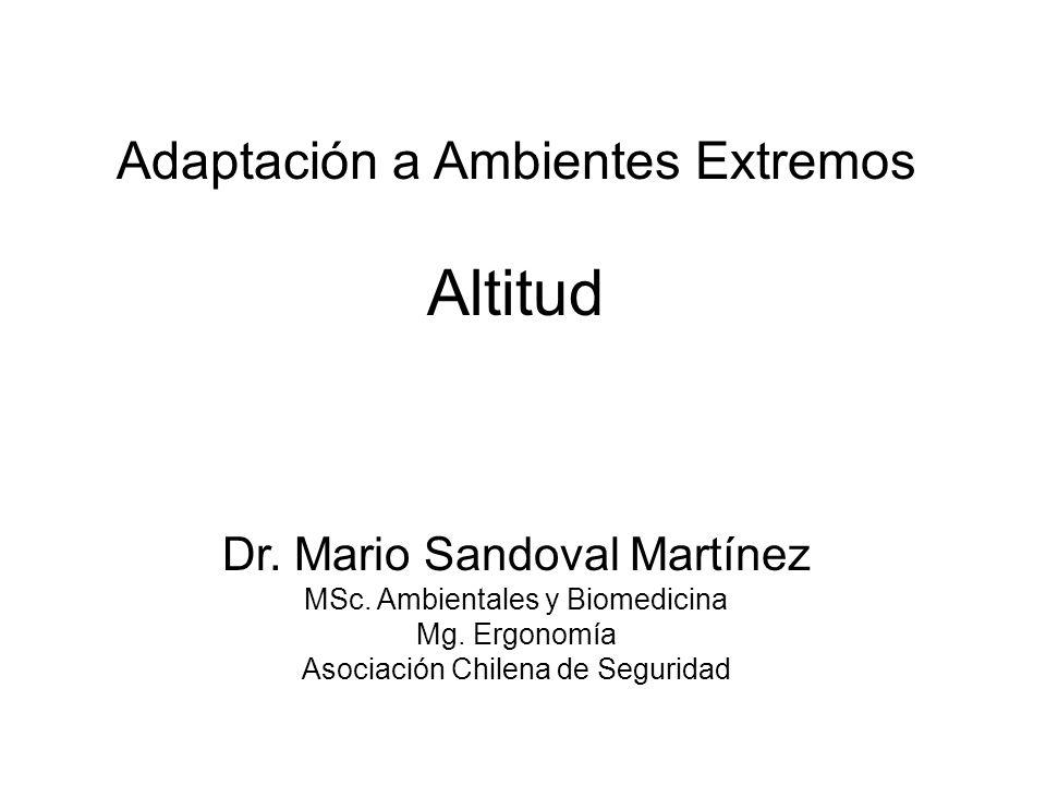 Adaptación a Ambientes Extremos Altitud Dr. Mario Sandoval Martínez MSc. Ambientales y Biomedicina Mg. Ergonomía Asociación Chilena de Seguridad