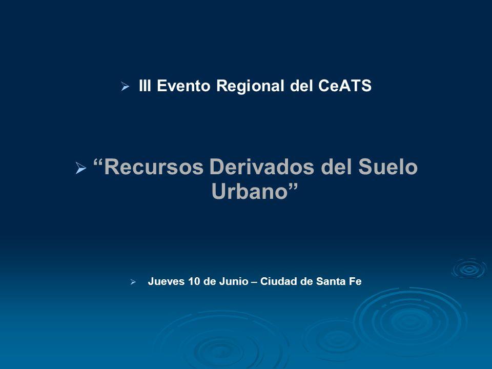 III Evento Regional del CeATS Recursos Derivados del Suelo Urbano Jueves 10 de Junio – Ciudad de Santa Fe