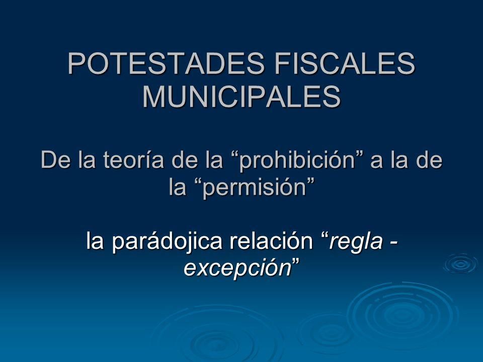 POTESTADES FISCALES MUNICIPALES De la teoría de la prohibición a la de la permisión la parádojica relación regla - excepción
