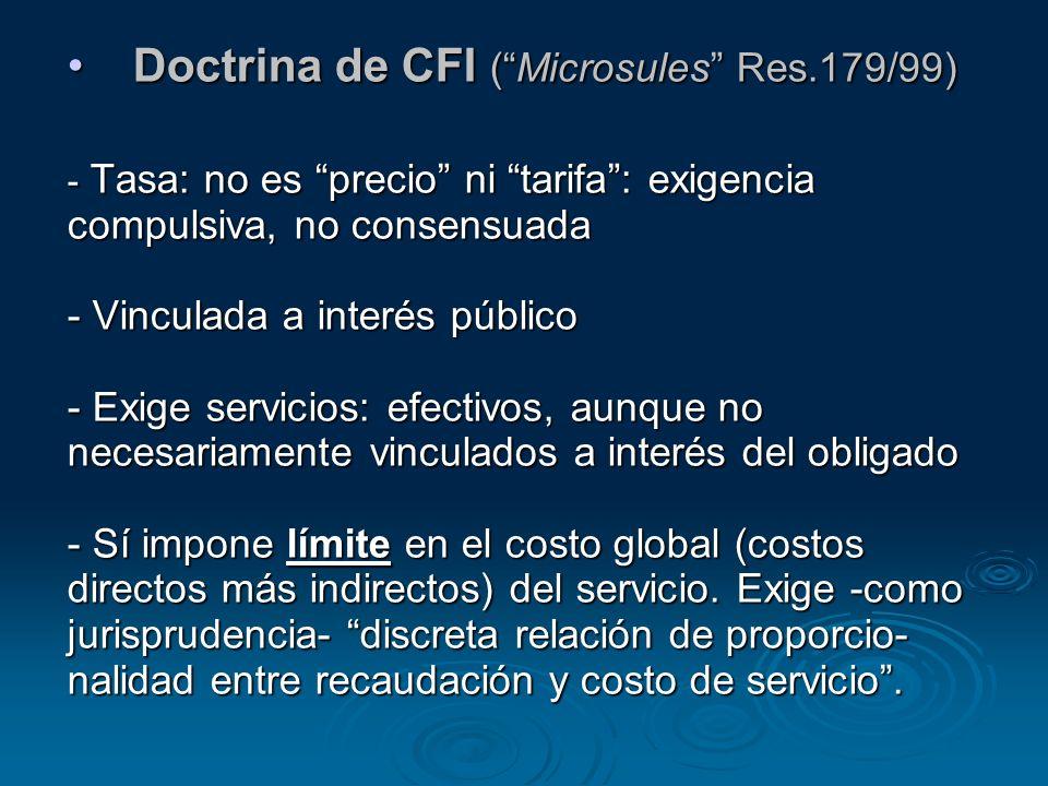 Doctrina de CFI (Microsules Res.179/99) - Tasa: no es precio ni tarifa: exigencia compulsiva, no consensuada - Vinculada a interés público - Exige ser
