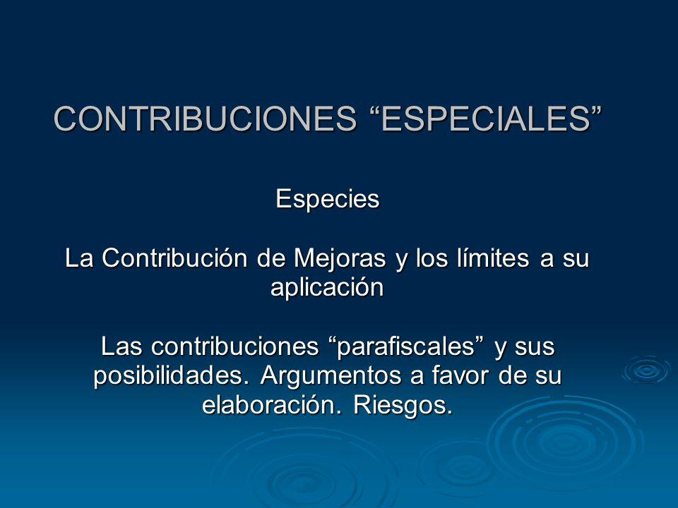 CONTRIBUCIONES ESPECIALES Especies La Contribución de Mejoras y los límites a su aplicación Las contribuciones parafiscales y sus posibilidades. Argum