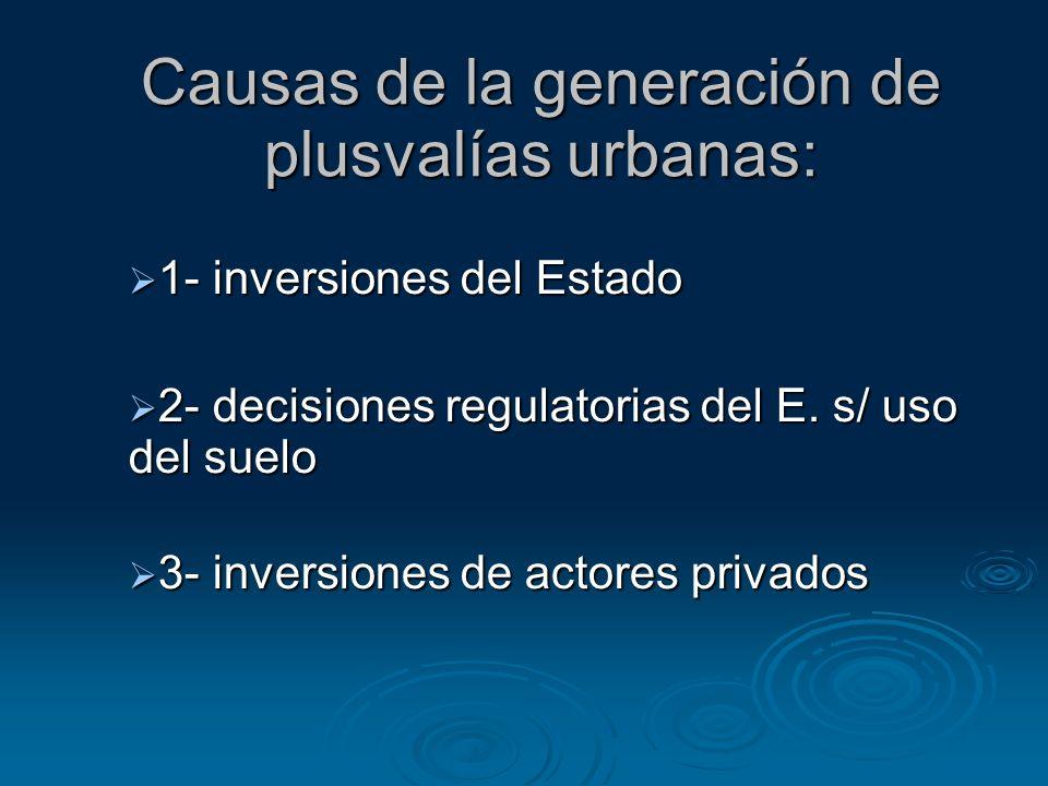 Causas de la generación de plusvalías urbanas: 1- inversiones del Estado 1- inversiones del Estado 2- decisiones regulatorias del E. s/ uso del suelo