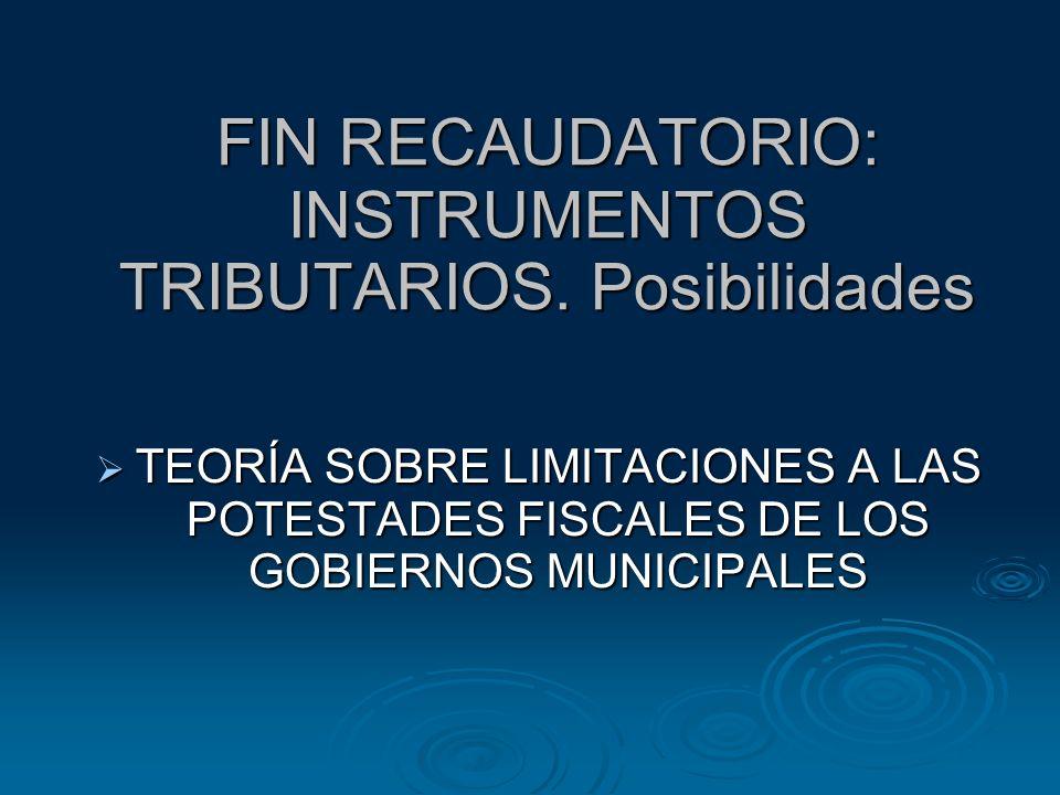 FIN RECAUDATORIO: INSTRUMENTOS TRIBUTARIOS. Posibilidades TEORÍA SOBRE LIMITACIONES A LAS POTESTADES FISCALES DE LOS GOBIERNOS MUNICIPALES TEORÍA SOBR