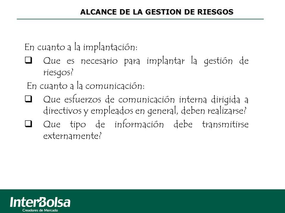 ALCANCE DE LA GESTION DE RIESGOS En cuanto a la implantación: Que es necesario para implantar la gestión de riesgos? En cuanto a la comunicación: Que