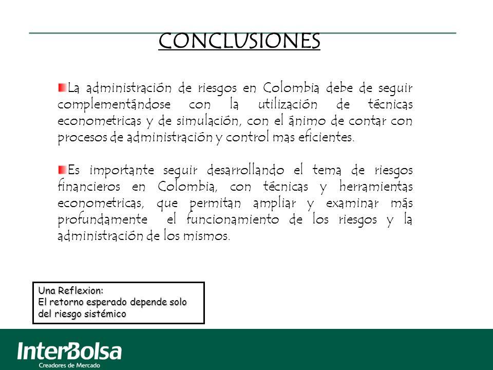 CONCLUSIONES La administración de riesgos en Colombia debe de seguir complementándose con la utilización de técnicas econometricas y de simulación, co