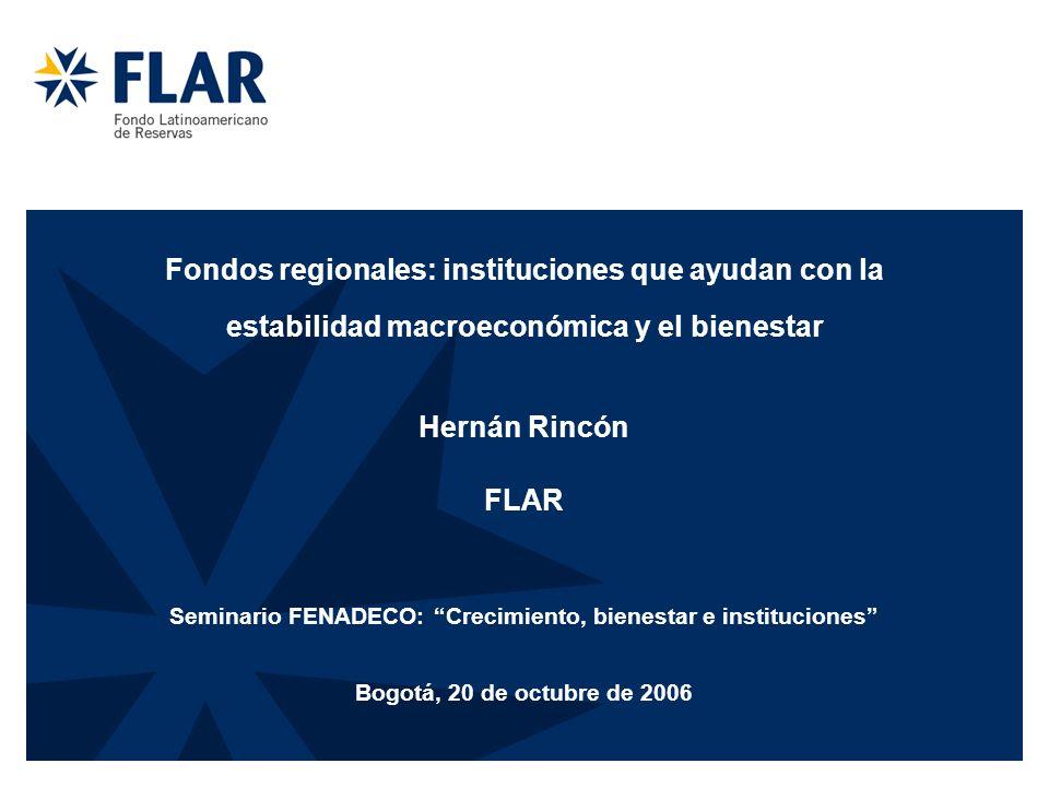 Fondos regionales: instituciones que ayudan con la estabilidad macroeconómica y el bienestar Hernán Rincón FLAR Seminario FENADECO: Crecimiento, bienestar e instituciones Bogotá, 20 de octubre de 2006