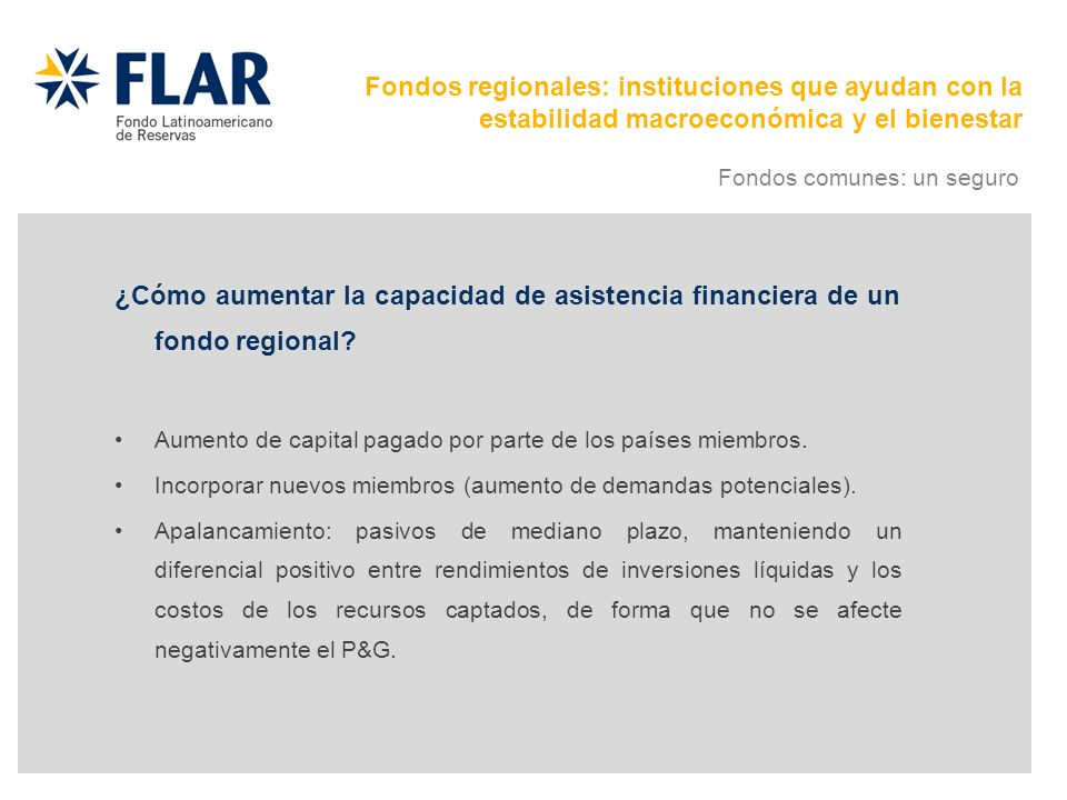 ¿Cómo aumentar la capacidad de asistencia financiera de un fondo regional? Aumento de capital pagado por parte de los países miembros. Incorporar nuev
