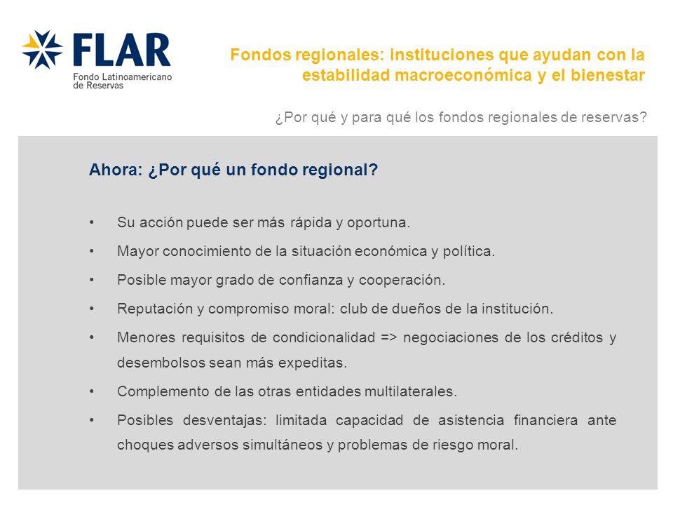 Ahora: ¿Por qué un fondo regional? Su acción puede ser más rápida y oportuna. Mayor conocimiento de la situación económica y política. Posible mayor g