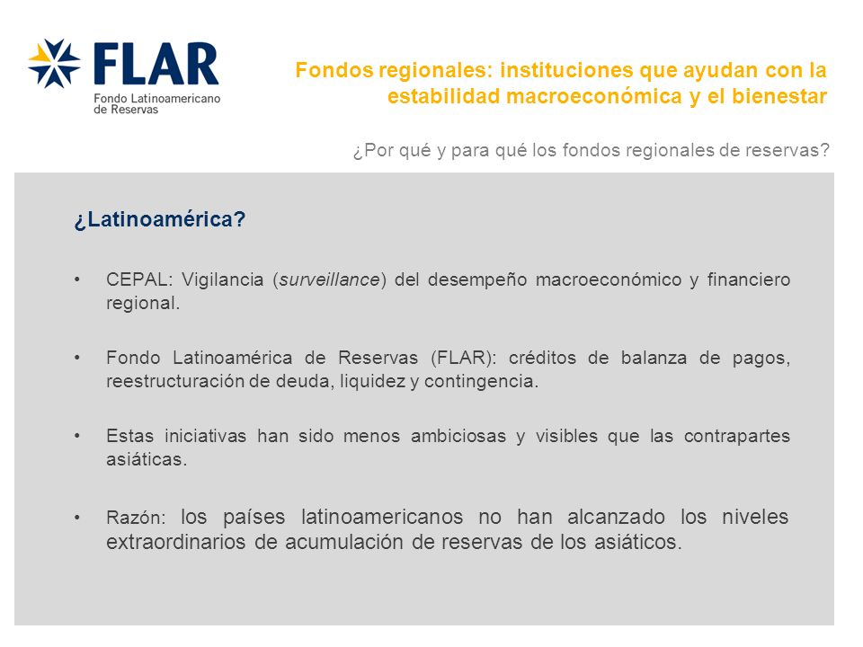 ¿Latinoamérica? CEPAL: Vigilancia (surveillance) del desempeño macroeconómico y financiero regional. Fondo Latinoamérica de Reservas (FLAR): créditos