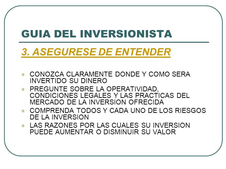 GUIA DEL INVERSIONISTA 3. ASEGURESE DE ENTENDER CONOZCA CLARAMENTE DONDE Y COMO SERA INVERTIDO SU DINERO PREGUNTE SOBRE LA OPERATIVIDAD, CONDICIONES L