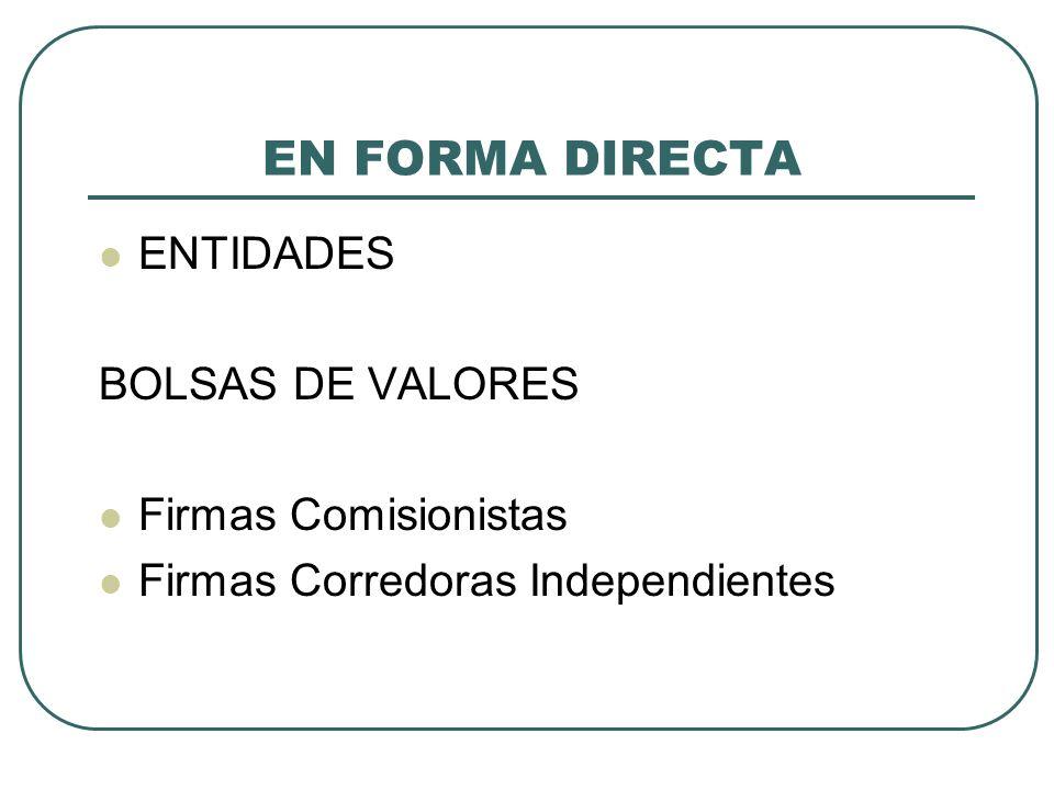 EN FORMA DIRECTA ENTIDADES BOLSAS DE VALORES Firmas Comisionistas Firmas Corredoras Independientes