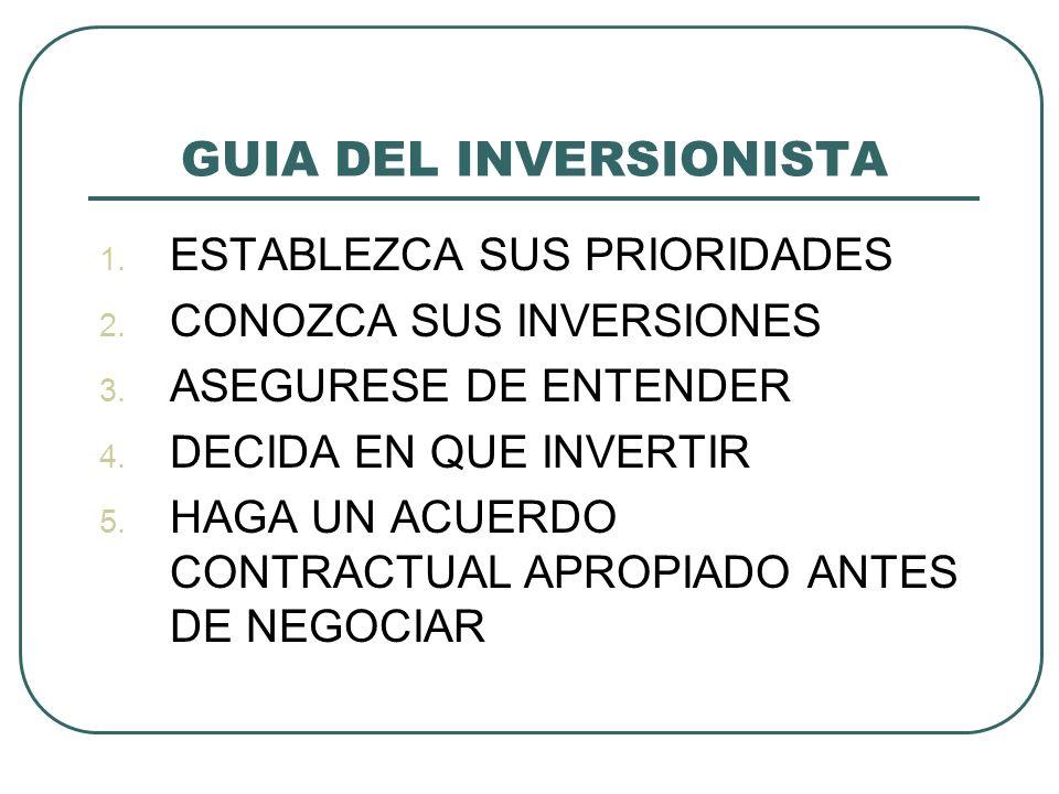 GUIA DEL INVERSIONISTA 1. ESTABLEZCA SUS PRIORIDADES 2. CONOZCA SUS INVERSIONES 3. ASEGURESE DE ENTENDER 4. DECIDA EN QUE INVERTIR 5. HAGA UN ACUERDO