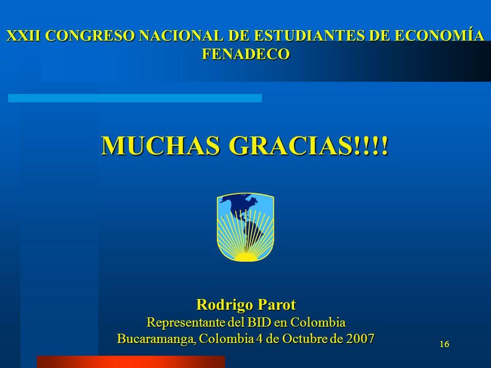16 Rodrigo Parot Representante del BID en Colombia Bucaramanga, Colombia 4 de Octubre de 2007 XXII CONGRESO NACIONAL DE ESTUDIANTES DE ECONOMÍA FENADE