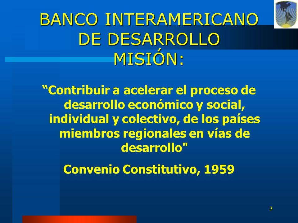 3 BANCO INTERAMERICANO DE DESARROLLO MISIÓN: Contribuir a acelerar el proceso de desarrollo económico y social, individual y colectivo, de los países