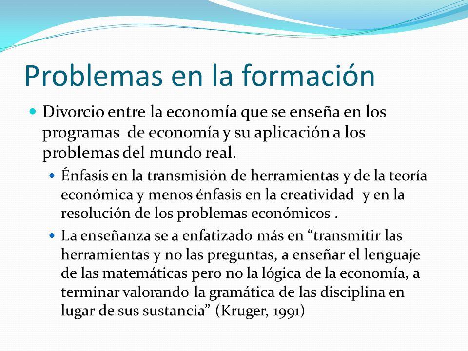 Problemas en la formación Divorcio entre la economía que se enseña en los programas de economía y su aplicación a los problemas del mundo real. Énfasi