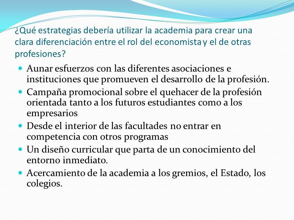 ¿Qué estrategias debería utilizar la academia para crear una clara diferenciación entre el rol del economista y el de otras profesiones? Aunar esfuerz