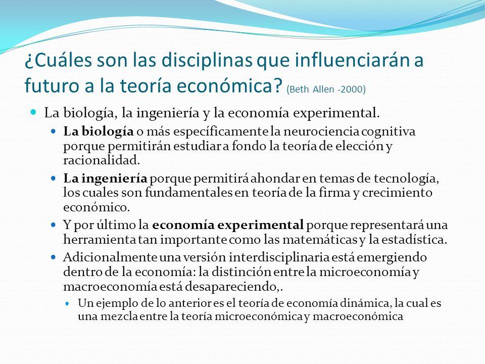¿Cuáles son las disciplinas que influenciarán a futuro a la teoría económica? (Beth Allen -2000) La biología, la ingeniería y la economía experimental