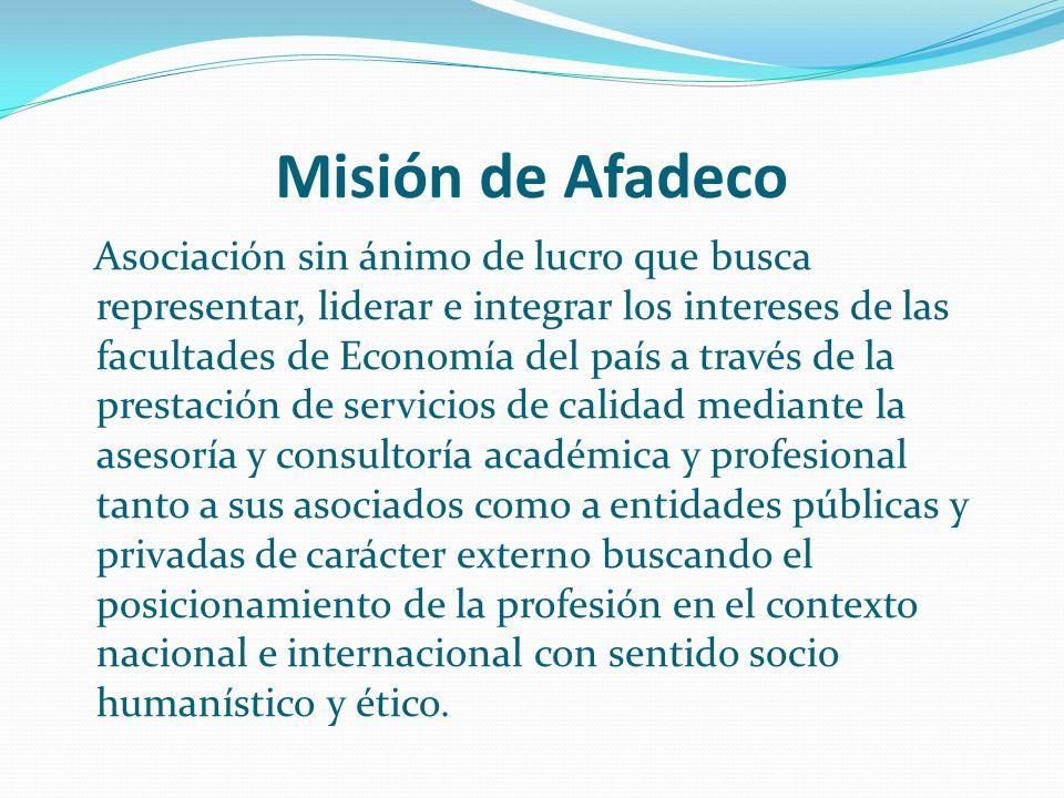 Visión Al 31 de diciembre de 2012 AFADECO contará con la totalidad de las facultades, programas y departamentos de economía del país como miembros activos, en coherencia con la misión de la asociación, aportando al desarrollo económico y social del país, siendo referente obligatorio de agentes externos a ella, y siendo potencializador de la profesión en el ámbito nacional e internacional.