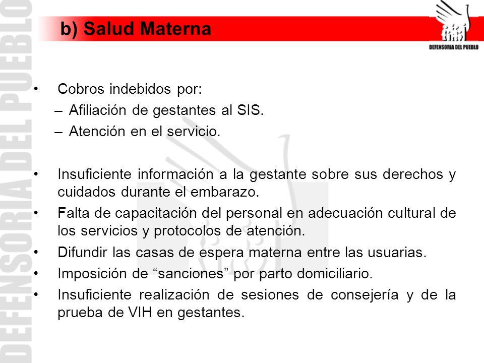b) Salud Materna Cobros indebidos por: –Afiliación de gestantes al SIS. –Atención en el servicio. Insuficiente información a la gestante sobre sus der