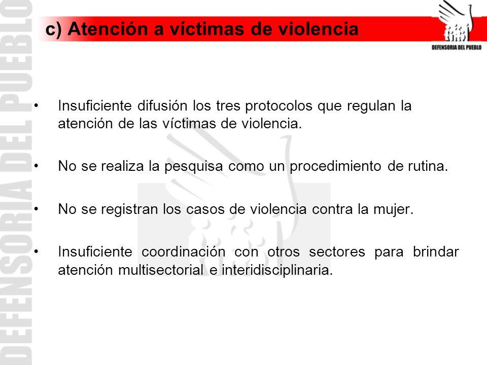 c) Atención a víctimas de violencia Insuficiente difusión los tres protocolos que regulan la atención de las víctimas de violencia. No se realiza la p
