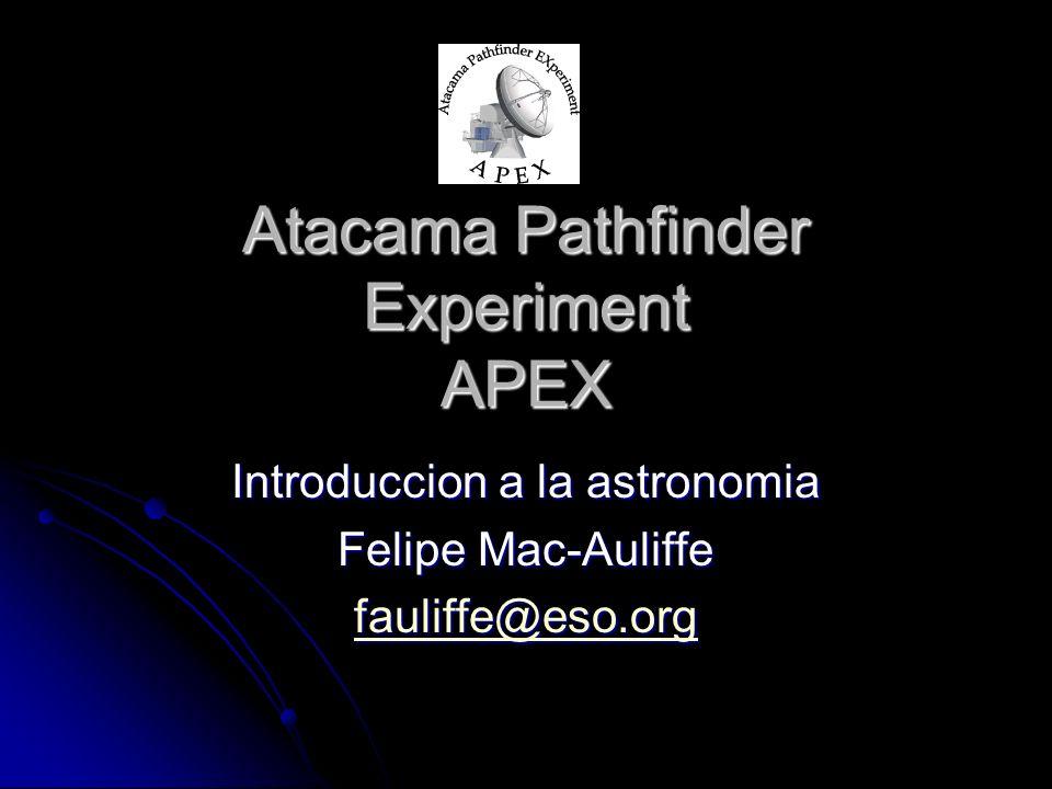 Atacama Pathfinder Experiment APEX Introduccion a la astronomia Felipe Mac-Auliffe fauliffe@eso.org