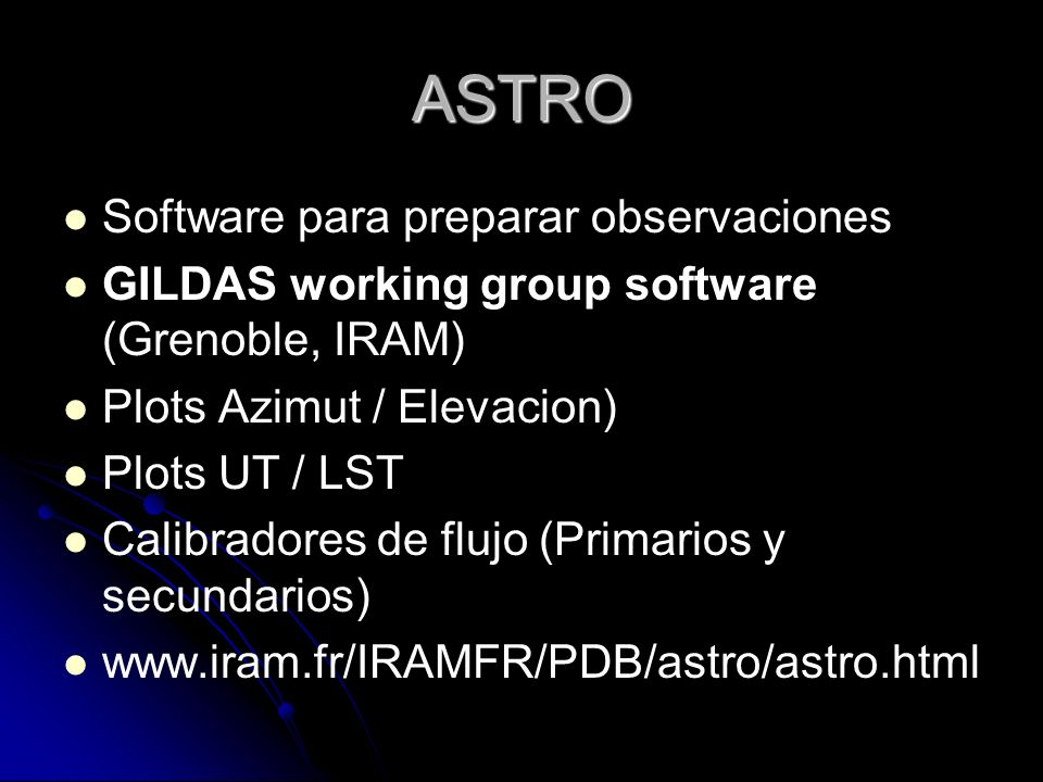 ASTRO Software para preparar observaciones GILDAS working group software (Grenoble, IRAM) Plots Azimut / Elevacion) Plots UT / LST Calibradores de flu