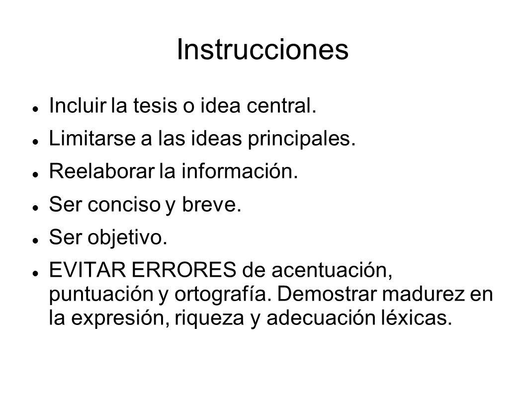 Instrucciones Incluir la tesis o idea central. Limitarse a las ideas principales. Reelaborar la información. Ser conciso y breve. Ser objetivo. EVITAR