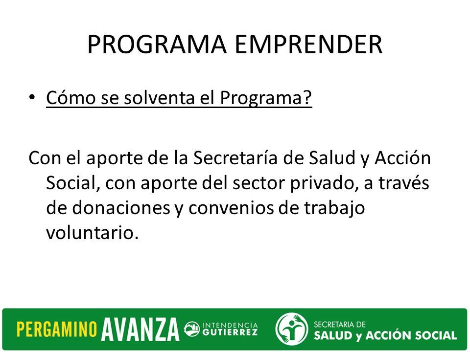 PROGRAMA EMPRENDER Cómo se solventa el Programa? Con el aporte de la Secretaría de Salud y Acción Social, con aporte del sector privado, a través de d