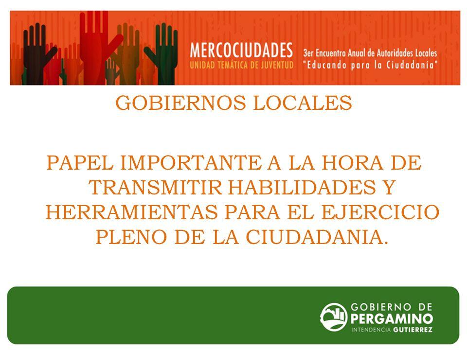 GOBIERNOS LOCALES PAPEL IMPORTANTE A LA HORA DE TRANSMITIR HABILIDADES Y HERRAMIENTAS PARA EL EJERCICIO PLENO DE LA CIUDADANIA.