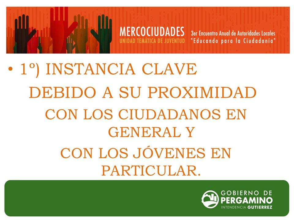 1º) INSTANCIA CLAVE DEBIDO A SU PROXIMIDAD CON LOS CIUDADANOS EN GENERAL Y CON LOS JÓVENES EN PARTICULAR.